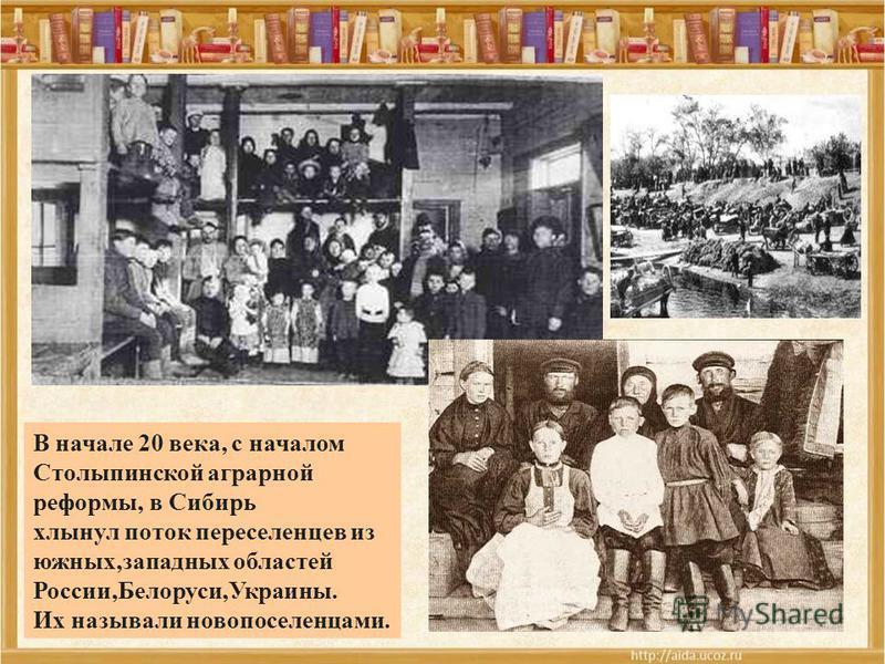 24.09.10 В начале 20 века, с началом Столыпинской аграрной реформы, в Сибирь хлынул поток переселенцев из южных,западных областей России,Белоруси,Украины. Их называли новопоселенцами.