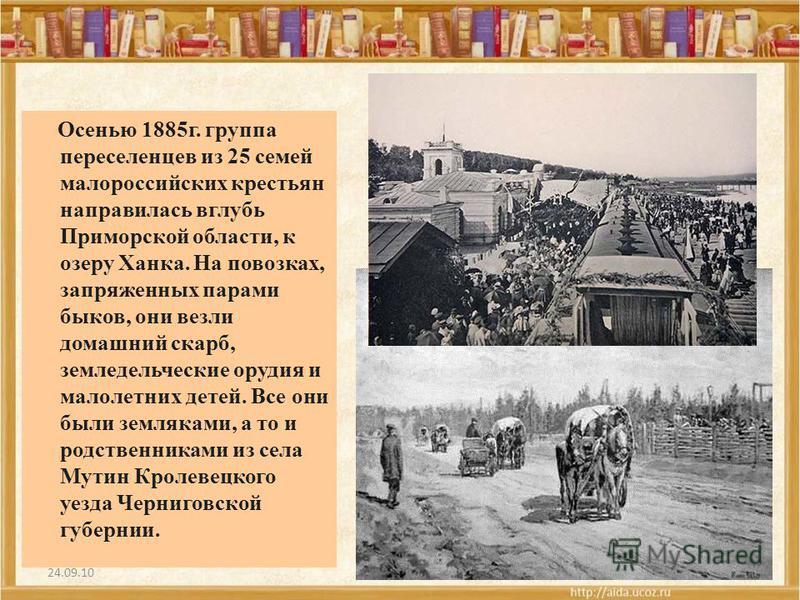 24.09.10 Осенью 1885 г. группа переселенцев из 25 семей малороссийских крестьян направилась вглубь Приморской области, к озеру Ханка. На повозках, запряженных парами быков, они везли домашний скарб, земледельческие орудия и малолетних детей. Все они