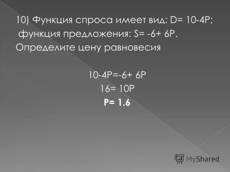 10) Функция спроса имеет вид: D= 10-4P; функция предложения: S= -6+ 6Р. Определите цену равновесия 10-4Р=-6+ 6Р 16= 10Р Р= 1.6
