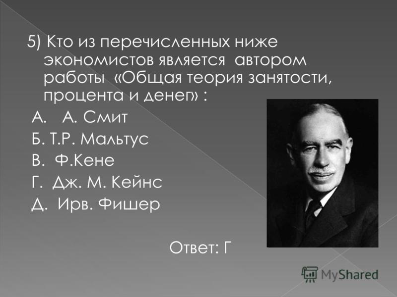 5) Кто из перечисленных ниже экономистов является автором работы «Общая теория занятости, процента и денег» : А. А. Смит Б. Т.Р. Мальтус В. Ф.Кене Г. Дж. М. Кейнс Д. Ирв. Фишер Ответ: Г