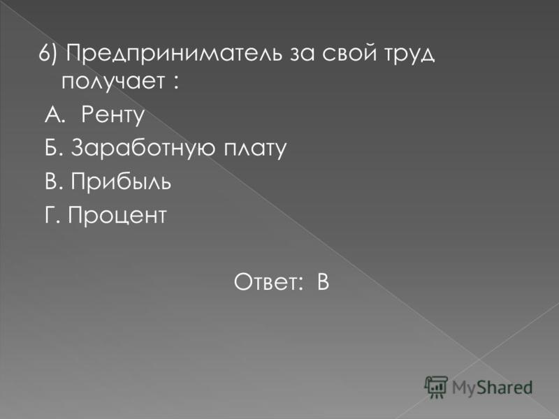 6) Предприниматель за свой труд получает : А. Ренту Б. Заработную плату В. Прибыль Г. Процент Ответ: В
