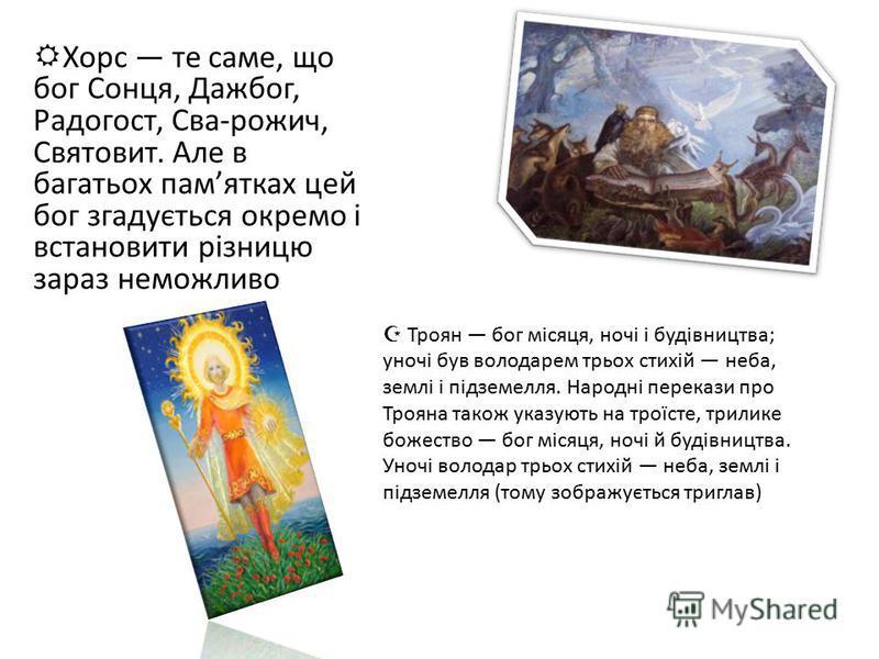 Хорс те саме, що бог Сонця, Дажбог, Радогост, Сва-рожич, Святовит. Але в багатьох памятках цей бог згадується окремо і встановити різницю зараз неможливо Троян бог місяця, ночі і будівництва; уночі був володарем трьох стихій неба, землі і підземелля.