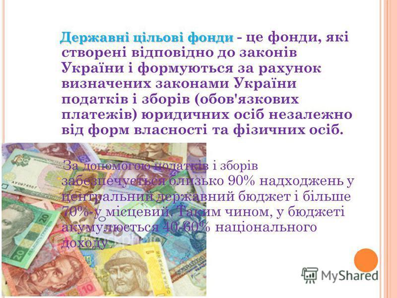 Державні цільові фонди Державні цільові фонди - це фонди, які створені відповідно до законів України і формуються за рахунок визначених законами України податків і зборів (обов'язкових платежів) юридичних осіб незалежно від форм власності та фізичних