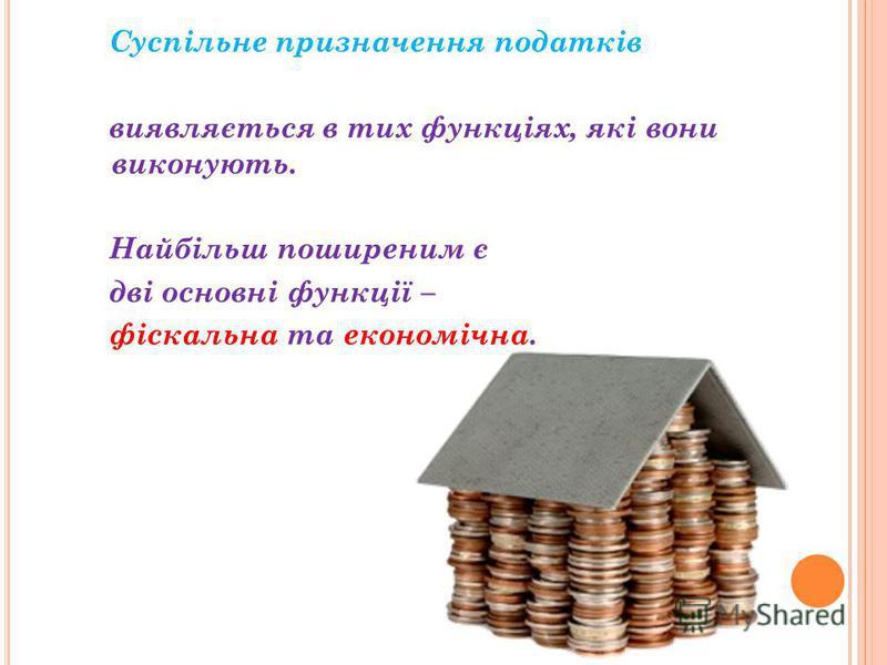 Суспільне призначення податків виявляється в тих функціях, які вони виконують. Найбільш поширеним є дві основні функції – фіскальна та економічна.