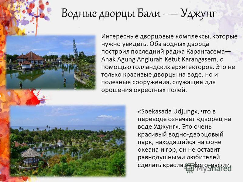 Водные дворцы Бали Уджунг Интересные дворцовые комплексы, которые нужно увидеть. Оба водных дворца построил последний раджа Карангасема Anak Agung Anglurah Ketut Karangasem, с помощью голландских архитекторов. Это не только красивые дворцы на воде, н