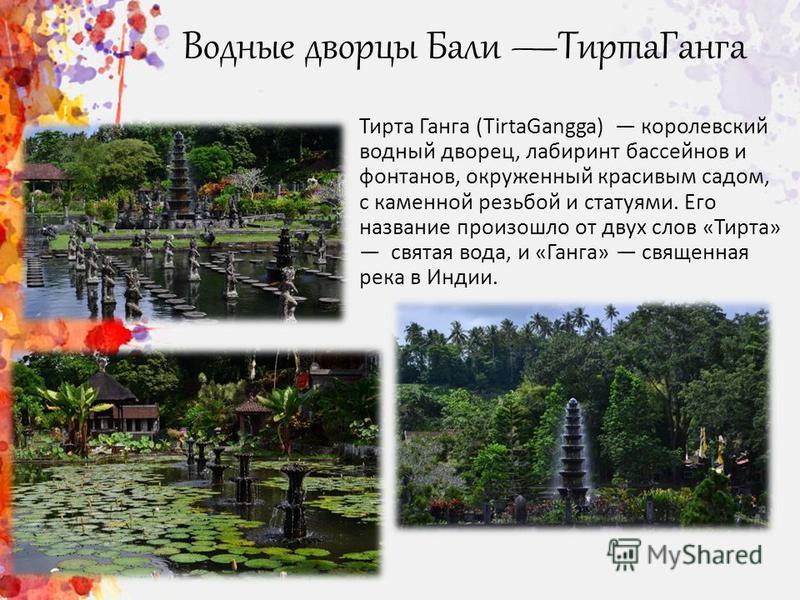 Водные дворцы Бали Тирта Ганга Тирта Ганга (TirtaGangga) королевский водный дворец, лабиринт бассейнов и фонтанов, окруженный красивым садом, c каменной резьбой и статуями. Его название произошло от двух слов «Тирта» святая вода, и «Ганга» священная