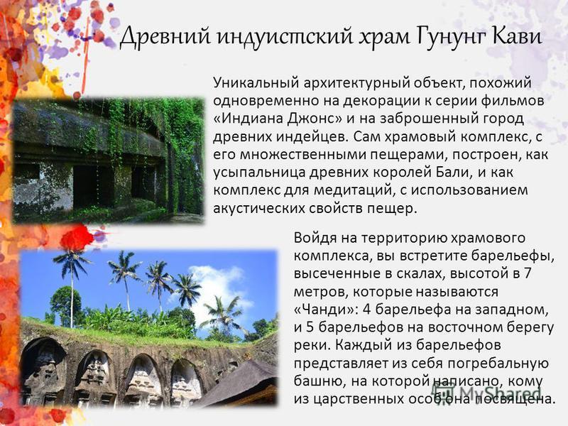 Древний индуистский храм Гунунг Кави Уникальный архитектурный объект, похожий одновременно на декорации к серии фильмов «Индиана Джонс» и на заброшенный город древних индейцев. Сам храмовый комплекс, с его множественными пещерами, построен, как усыпа