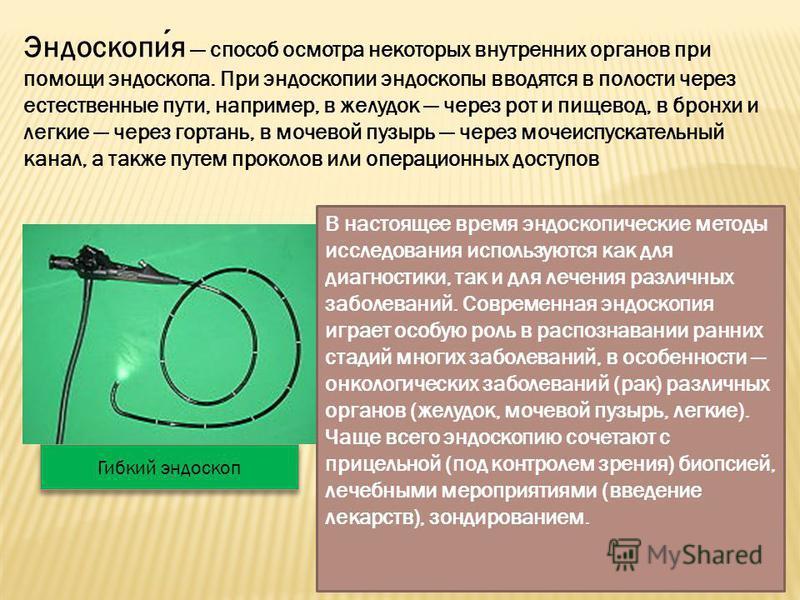Эндоскопия способ осмотра некоторых внутренних органов при помощи эндоскопа. При эндоскопии эндоскопы вводятся в полости через естественные пути, например, в желудок через рот и пищевод, в бронхи и легкие через гортань, в мочевой пузырь через мочеисп