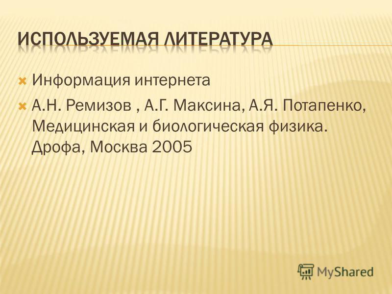Информация интернета А.Н. Ремизов, А.Г. Максина, А.Я. Потапенко, Медицинская и биологическая физика. Дрофа, Москва 2005