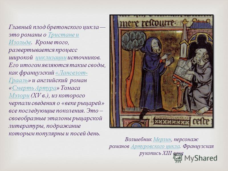 Главный плод бретонского цикла это романы о Тристане и Изольде. Кроме того, развертывается процесс широкой циклизации источников. Его итогом являются такие своды, как французский « Ланселот - Грааль » и английский роман « Смерть Артура » Томаса Мэлор