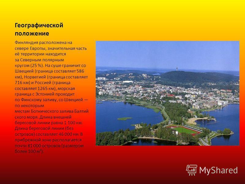Географической положение Финляндия расположена на севере Европы, значительная часть её территории находится за Северным полярным кругом (25 %). На суше граничит со Швецией (граница составляет 586 км), Норвегией (граница составляет 716 км) и Россией (