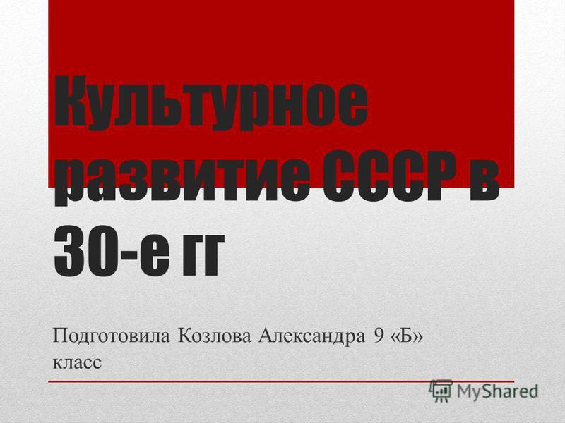 Культурное развитие СССР в 30-е гг Подготовила Козлова Александра 9 «Б» класс