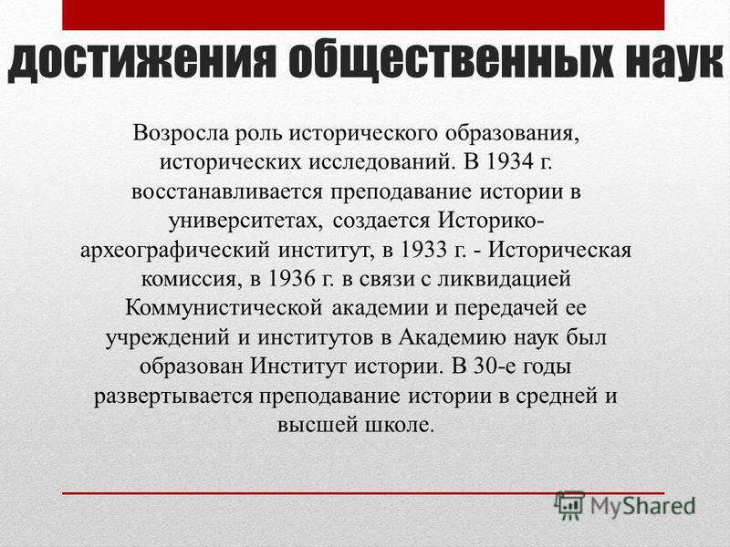 достижения общественных наук Возросла роль исторического образования, исторических исследований. В 1934 г. восстанавливается преподавание истории в университетах, создается Историко- археографический институт, в 1933 г. - Историческая комиссия, в 193