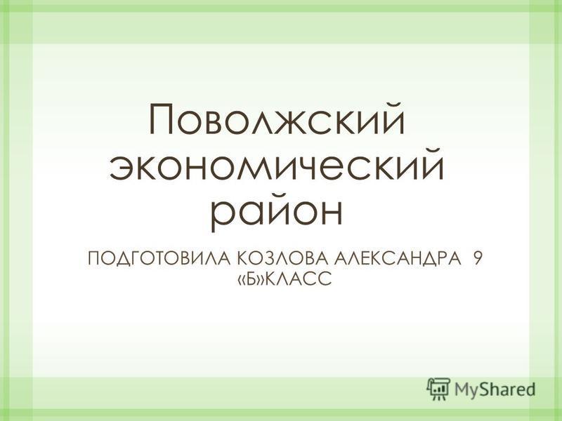 Поволжский экономический район ПОДГОТОВИЛА КОЗЛОВА АЛЕКСАНДРА 9 «Б»КЛАСС