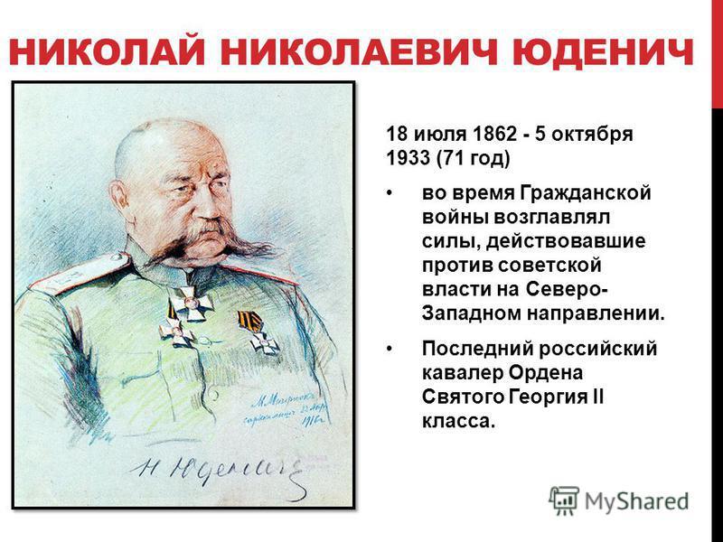 НИКОЛАЙ НИКОЛАЕВИЧ ЮДЕНИЧ 18 июля 1862 - 5 октября 1933 (71 год) во время Гражданской войны возглавлял силы, действовавшие против советской власти на Северо- Западном направлении. Последний российский кавалер Ордена Святого Георгия II класса.