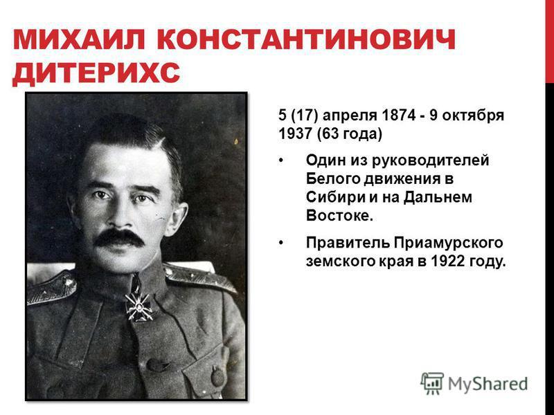 МИХАИЛ КОНСТАНТИНОВИЧ ДИТЕРИХС 5 (17) апреля 1874 - 9 октября 1937 (63 года) Один из руководителей Белого движения в Сибири и на Дальнем Востоке. Правитель Приамурского земского края в 1922 году.