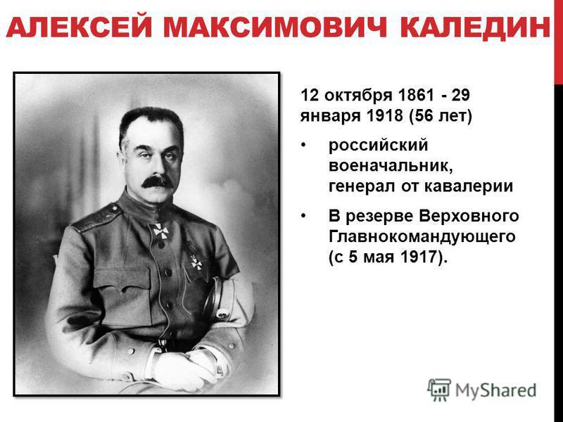 АЛЕКСЕЙ МАКСИМОВИЧ КАЛЕДИН 12 октября 1861 - 29 января 1918 (56 лет) российский военачальник, генерал от кавалерии В резерве Верховного Главнокомандующего (с 5 мая 1917).