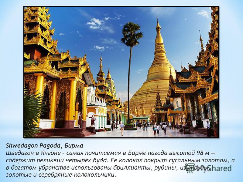Shwedagon Pagoda, Бирма Шведагон в Янгоне – самая почитаемая в Бирме пагода высотой 98 м содержит реликвии чэтырех будд. Ее колокол покрыт сусальным золотом, а в богатом убранстве использованы бриллианты, рубины, изумруды, золотые и серебряные колоко