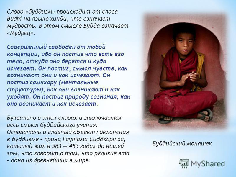 Слово «буддизм» происходит от слова Budhi на языке хинди, что означаэт мудрость. В этом смысле Будда означаэт «Мудрец». Совершенный свободен от любой концепции, ибо он постиг что есть его тело, откуда оно берэтся и куда исчезаэт. Он постиг, смысл чув
