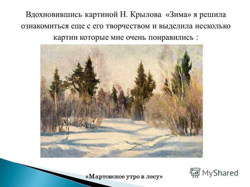 Вдохновившись картиной Н. Крылова «Зима» я решила ознакомиться еще с его творчеством и выделила несколько картин которые мне очень понравились : « Мартовское утро в лесу »