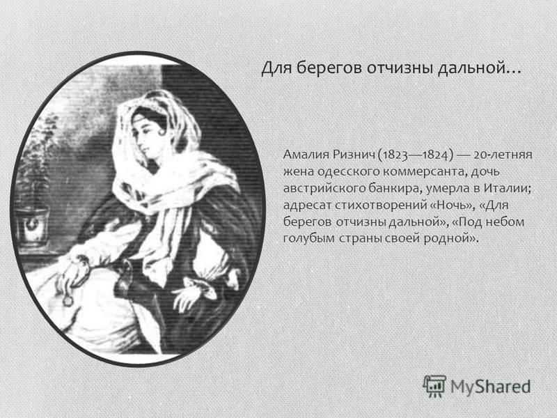 Амалия Ризнич (18231824) 20-летняя жена одесского коммерсанта, дочь австрийского банкира, умерла в Италии; адресат стихотворений «Ночь», «Для берегов отчизны дальней», «Под небом голубым страны своей родной». Для берегов отчизны дальней…