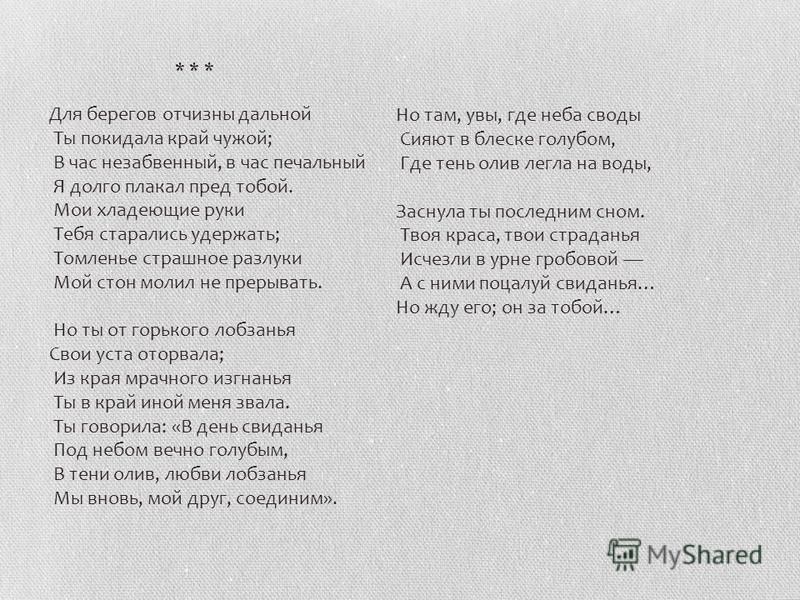 Для берегов отчизны дальней Ты покидала край чужой; В час незабвенный, в час печальный Я долго плакал пред тобой. Мои хладеющие руки Тебя старались удержать; Томленье страшное разлуки Мой стон молил не прерывать. Но ты от горького лобзанья Свои уста