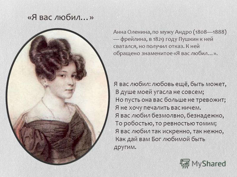 Анна Оленина, по мужу Андро (18081888) фрейлина, в 1829 году Пушкин к ней сватался, но получил отказ. К ней обращено знаменитое «Я вас любил…». Я вас любил: любовь ещё, быть может, В душе моей угасла не совсем; Но пусть она вас больше не тревожит; Я