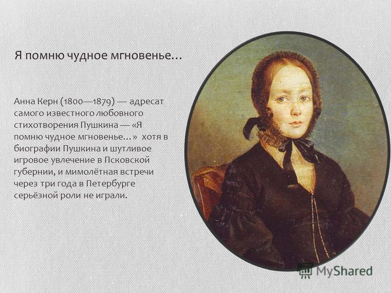 Анна Керн (18001879) адресат самого известного любовного стихотворения Пушкина «Я помню чудное мгновенье…» хотя в биографии Пушкина и шутливое игровое увлечение в Псковской губернии, и мимолётная встречи через три года в Петербурге серьёзной роли не