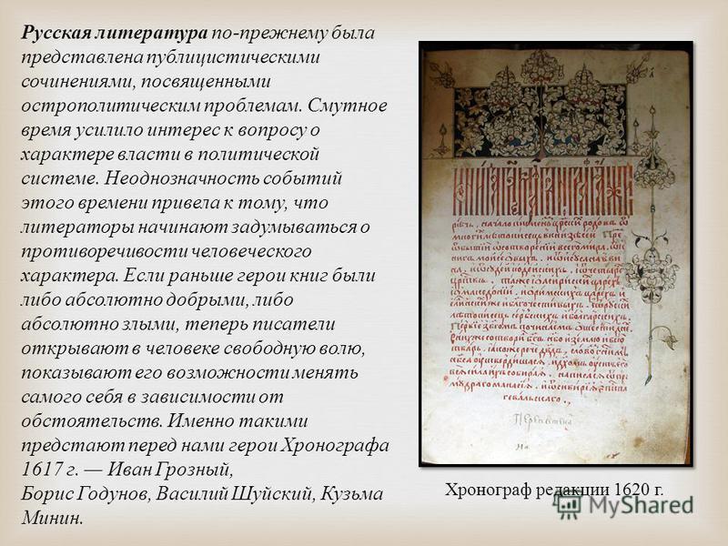 Русская литература по - прежнему была представлена публицистическими сочинениями, посвященными остро политическим проблемам. Смутное время усилило интерес к вопросу о характере власти в политической системе. Неоднозначность событий этого времени прив