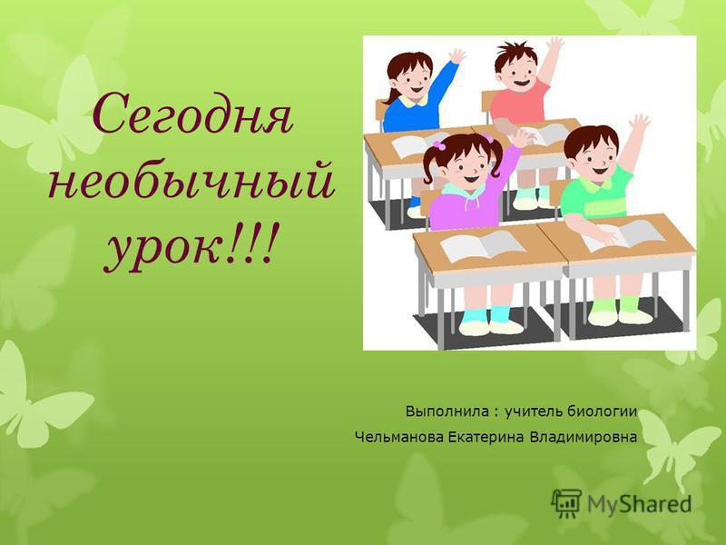 Сегодня необычный урок!!! Выполнила : учитель биологии Чельманова Екатерина Владимировна