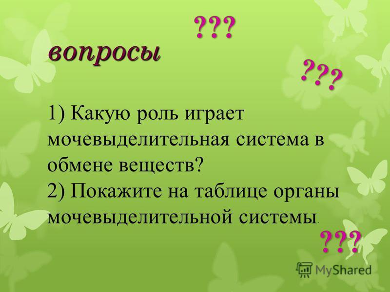 вопросы 1) Какую роль играет мочевыделительная система в обмене веществ? 2) Покажите на таблице органы мочевыделительной системы.