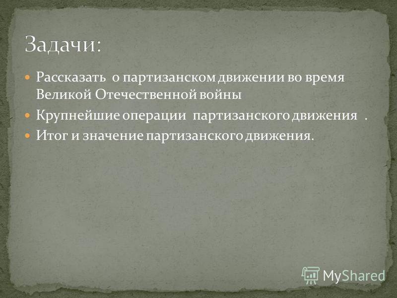 Рассказать о партизанском движении во время Великой Отечественной войны Крупнейшие операции партизанского движения. Итог и значение партизанского движения.