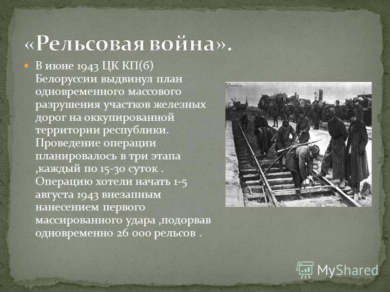 В июне 1943 ЦК КП(б) Белоруссии выдвинул план одновременного массового разрушения участков железных дорог на оккупированной территории республики. Проведение операции планировалось в три этапа,каждый по 15-30 суток. Операцию хотели начать 1-5 августа