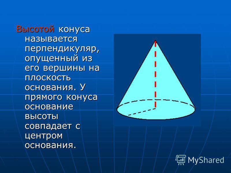 Высотой конуса называется перпендикуляр, опущенный из его вершины на плоскость основания. У прямого конуса основание высоты совпадает с центром основания.