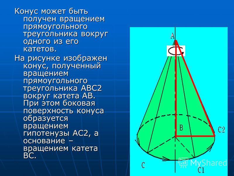 Конус может быть получен вращением прямоугольного треугольника вокруг одного из его катетов. На рисунке изображен конус, полученный вращением прямоугольного треугольника ABC2 вокруг катета AB. При этом боковая поверхность конуса образуется вращением