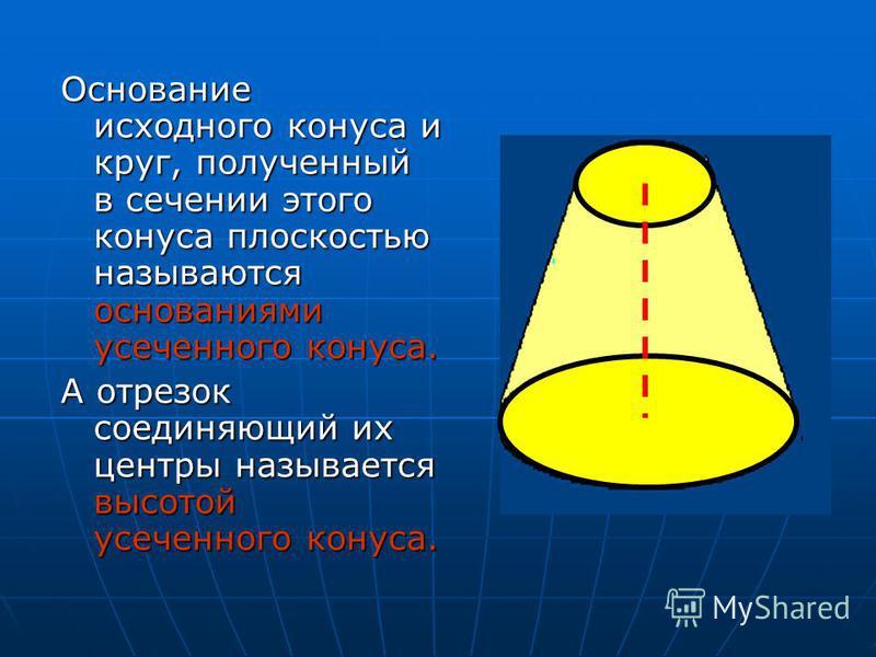 Основание исходного конуса и круг, полученный в сечении этого конуса плоскостью называются основаниями усеченного конуса. А отрезок соединяющий их центры называется высотой усеченного конуса.