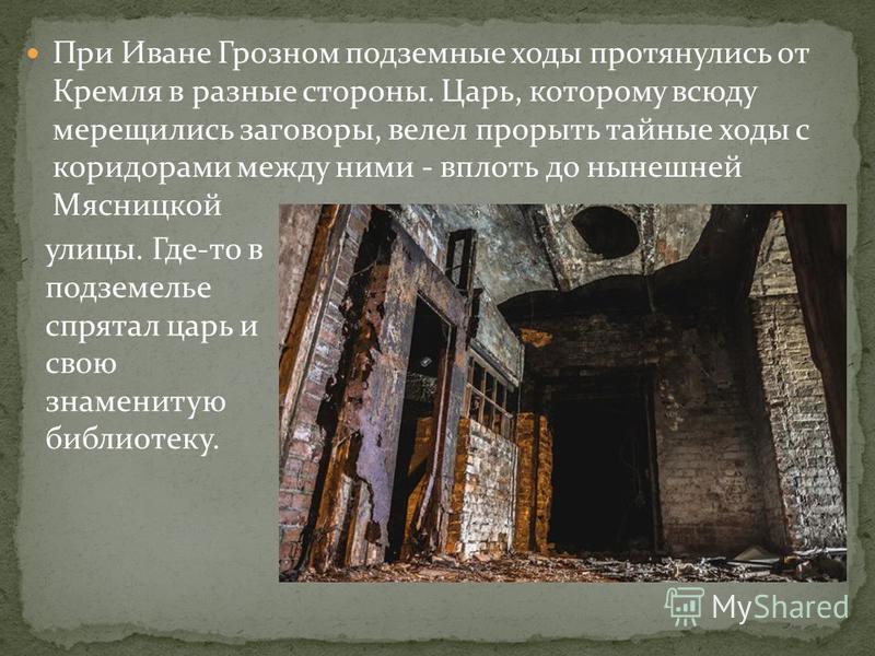 При Иване Грозном подземные ходы протянулись от Кремля в разные стороны. Царь, которому всюду мерещились заговоры, велел прорыть тайные ходы с коридорами между ними - вплоть до нынешней Мясницкой улицы. Где-то в подземелье спрятал царь и свою знамени