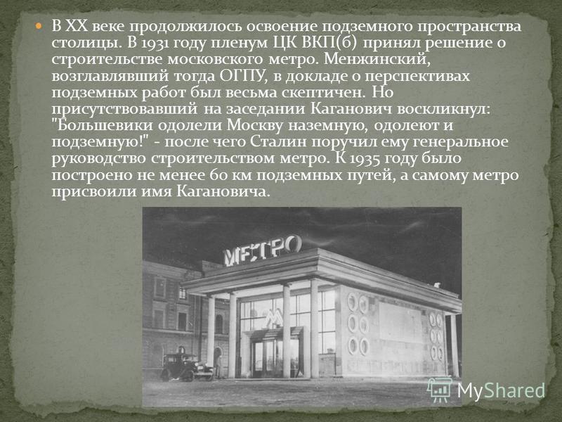 В XX веке продолжилось освоение подземного пространства столицы. В 1931 году пленум ЦК ВКП(б) принял решение о строительстве московского метро. Менжинский, возглавлявший тогда ОГПУ, в докладе о перспективах подземных работ был весьма скептичен. Но пр