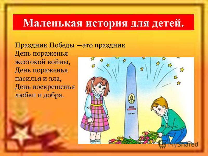 Маленькая история для детей. Праздник Победы это праздник День пораженья жестокой войны, День пораженья насилья и зла, День воскрешенья любви и добра.