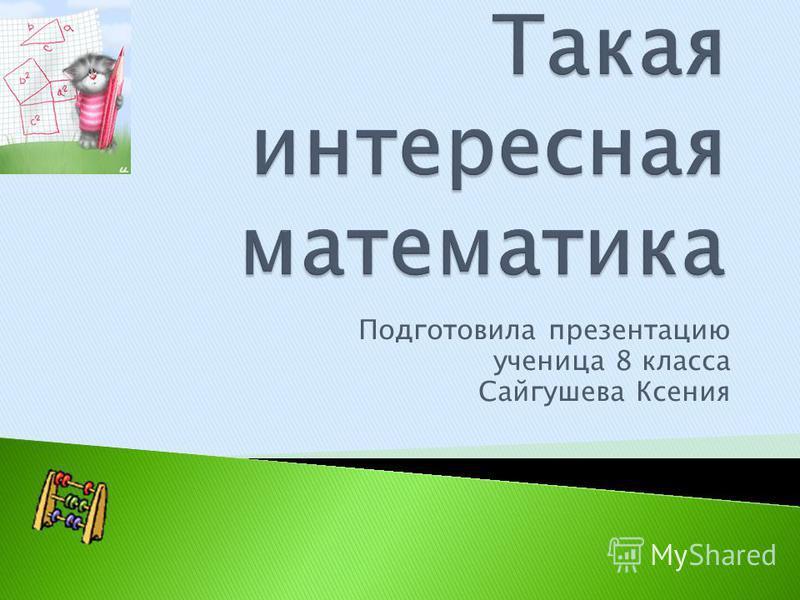 Подготовила презентацию ученица 8 класса Сайгушева Ксения