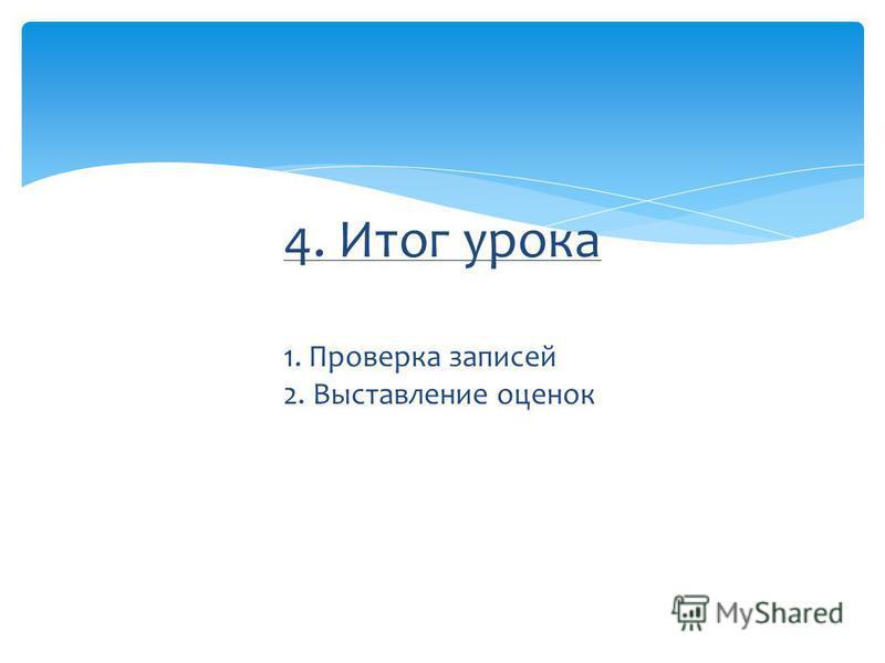 4. Итог урока 1. Проверка записей 2. Выставление оценок