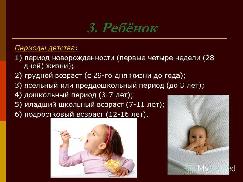 3. Ребёнок Периоды детства: 1) период новорожденности (первые четыре недели (28 дней) жизни); 2) грудной возраст (с 29-го дня жизни до года); 3) ясельный или преддошкольный период (до 3 лет); 4) дошкольный период (3-7 лет); 5) младший школьный возрас