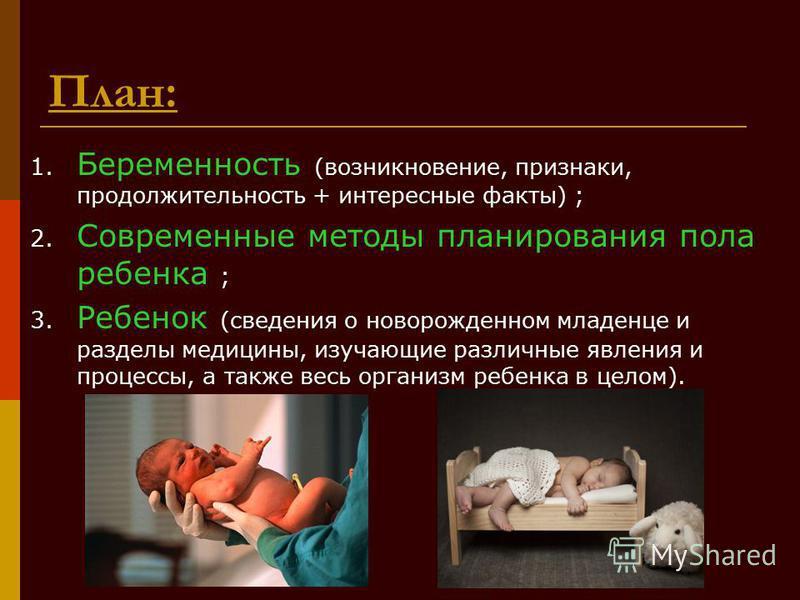 План: 1. Беременность (возникновение, признаки, продолжительность + интересные факты) ; 2. Современные методы планирования пола ребенка ; 3. Ребенок (сведения о новорожденном младенце и разделы медицины, изучающие различные явления и процессы, а такж