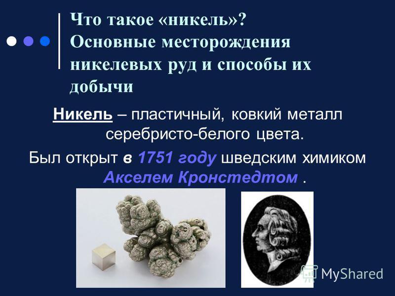 Что такое «никель»? Основные месторождения никелевых руд и способы их добычи Никель – пластичный, ковкий металл серебристо-белого цвета. Был открыт в 1751 году шведским химиком Акселем Кронстедтом.