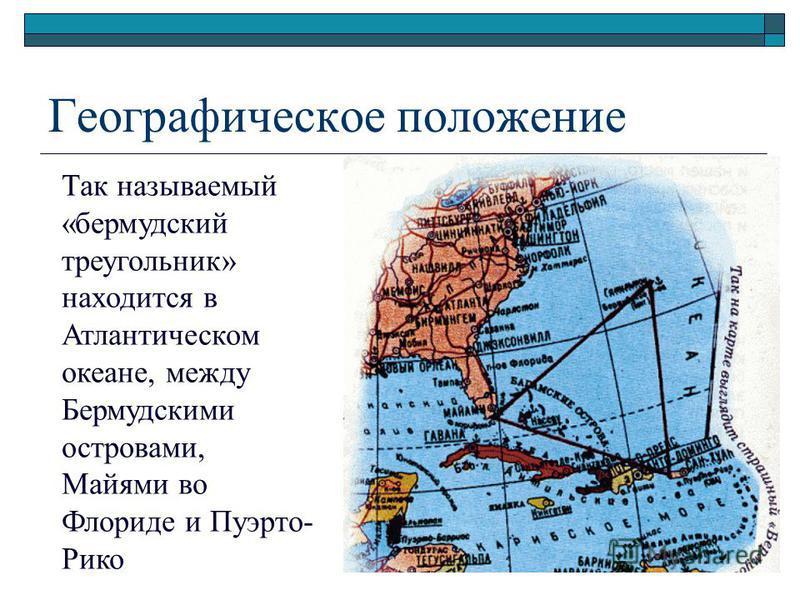 Географическое положение Так называемый «бермудский треугольник» находится в Атлантическом океане, между Бермудскими островами, Майями во Флориде и Пуэрто- Рико