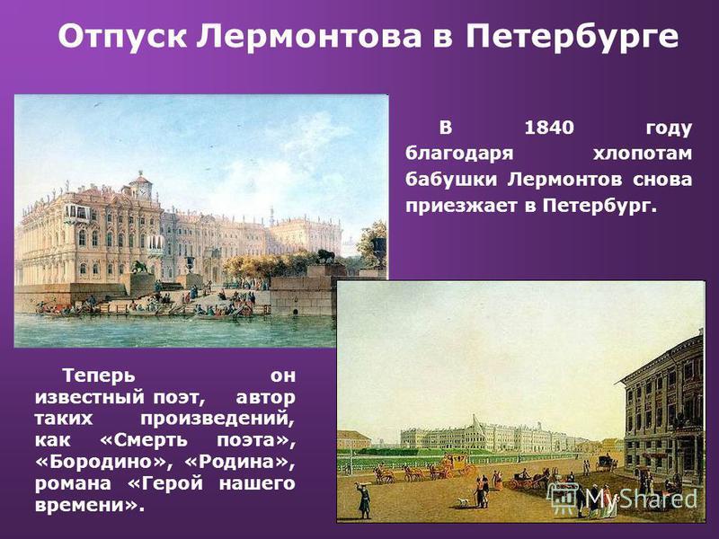 Отпуск Лермонтова в Петербурге В 1840 году благодаря хлопотам бабушки Лермонтов снова приезжает в Петербург. Теперь он известный поэт, автор таких произведений, как «Смерть поэта», «Бородино», «Родина», романа «Герой нашего времени».