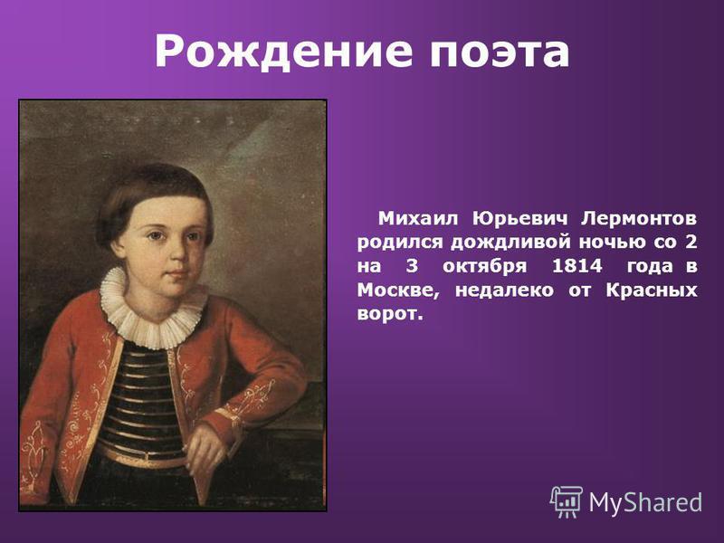 Рождение поэта Михаил Юрьевич Лермонтов родился дождливой ночью со 2 на 3 октября 1814 года в Москве, недалеко от Красных ворот.