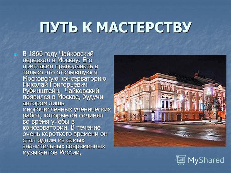 ПУТЬ К МАСТЕРСТВУ В 1866 году Чайковский переехал в Москву. Его пригласил преподавать в только что открывшуюся Московскую консерваторию Николай Григорьевич Рубинштейн. Чайковский появился в Москве, будучи автором лишь многочисленных ученических работ