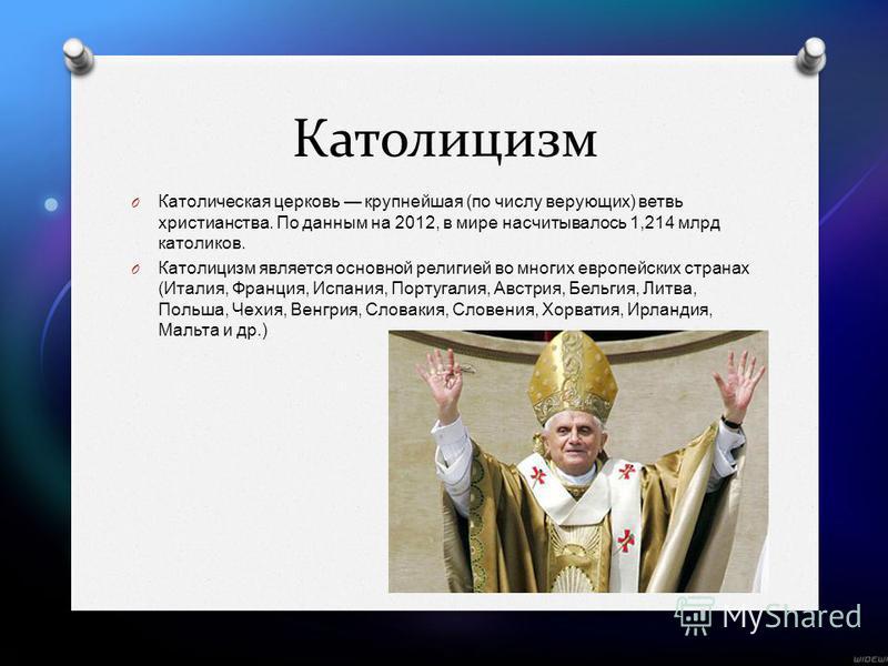 Католицизм O Католическая церковь крупнейшая ( по числу верующих ) ветвь христианства. По данным на 2012, в мире насчитывалось 1,214 млрд католиков. O Католицизм является основной религией во многих европейских странах ( Италия, Франция, Испания, Пор