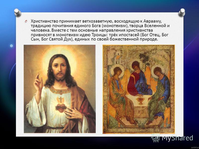 O Христианство принимает ветхозаветную, восходящую к Аврааму, традицию почитания единого Бога (монотеизм), творца Вселенной и человека. Вместе с тем основные направления христианства привносят в монотеизм идею Троицы: трёх ипостасей (Бог Отец, Бог Сы